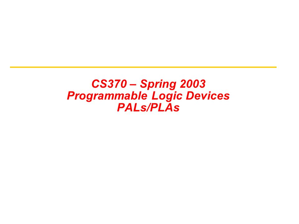 CS370 – Spring 2003 Programmable Logic Devices PALs/PLAs