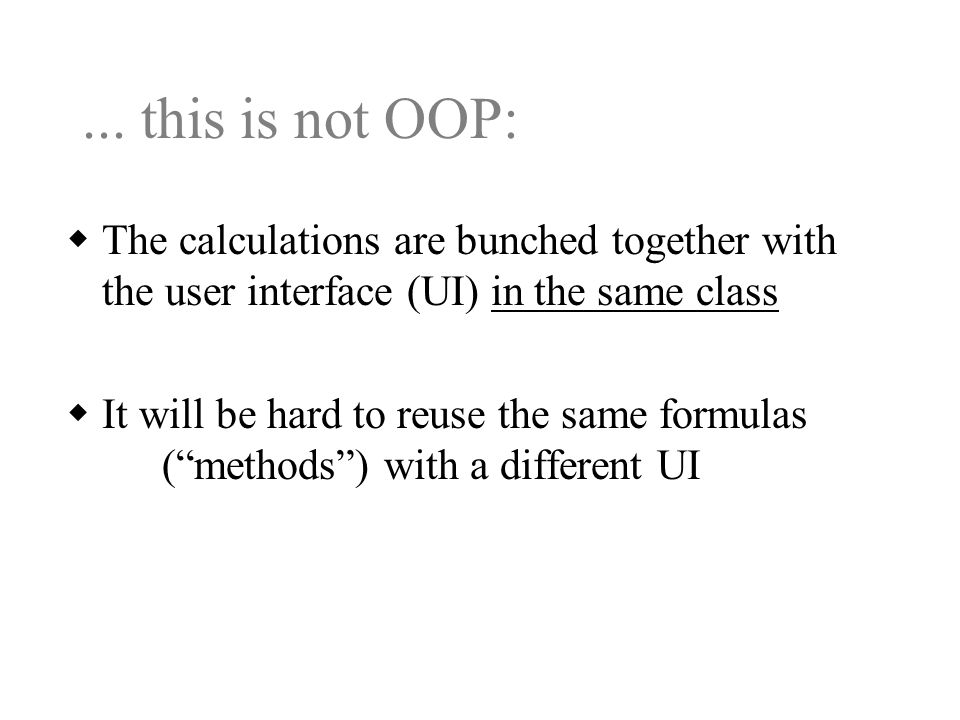  The calculations are bunched together with the user interface (UI) in the same class  It will be hard to reuse the same formulas ( methods ) with a different UI...