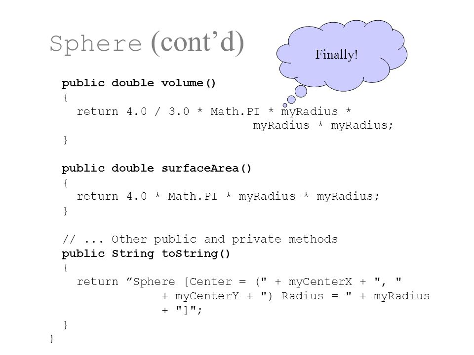 Sphere (cont'd) public double volume() { return 4.0 / 3.0 * Math.PI * myRadius * myRadius * myRadius; } public double surfaceArea() { return 4.0 * Math.PI * myRadius * myRadius; } //...