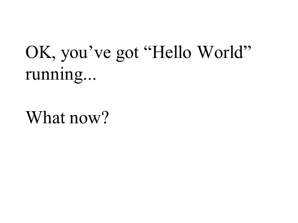 OK, you've got Hello World running... What now