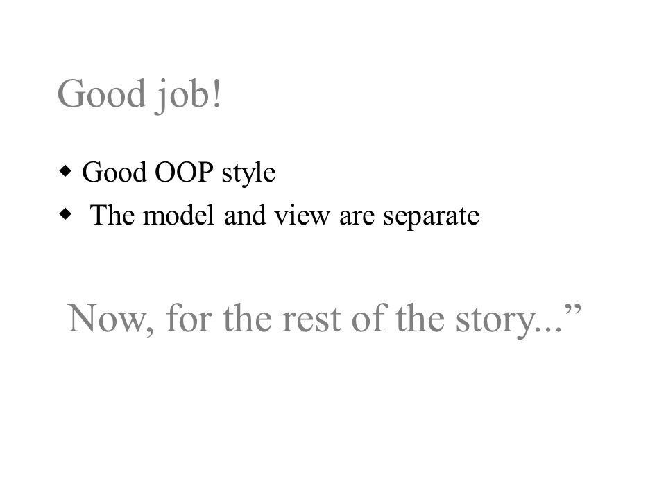 Good job!  Good OOP style  The model and view are separate Now, for the rest of the story...