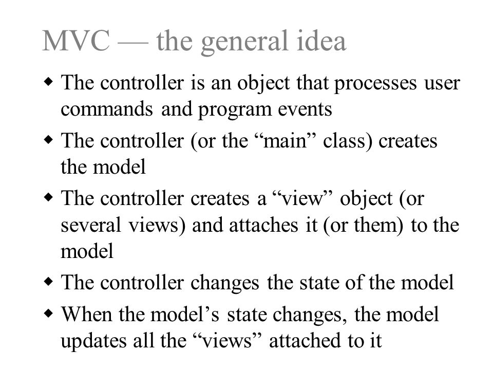MVC — the general idea  The controller is an object that processes user commands and program events  The controller (or the main class) creates the model  The controller creates a view object (or several views) and attaches it (or them) to the model  The controller changes the state of the model  When the model's state changes, the model updates all the views attached to it