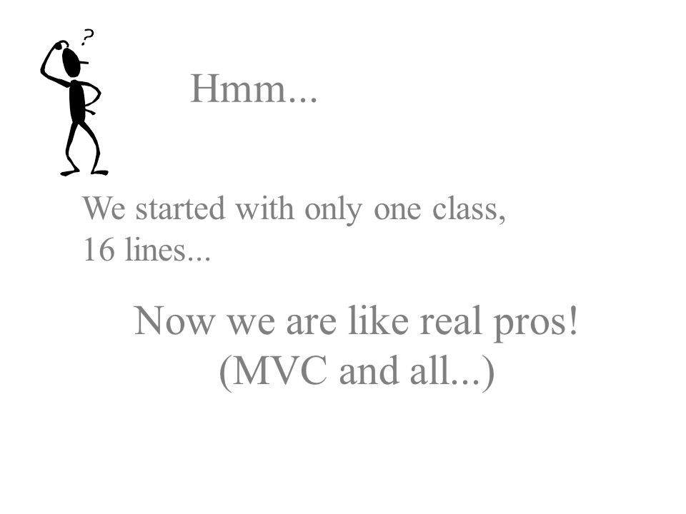 Hmm... We started with only one class, 16 lines... Now we are like real pros! (MVC and all...)