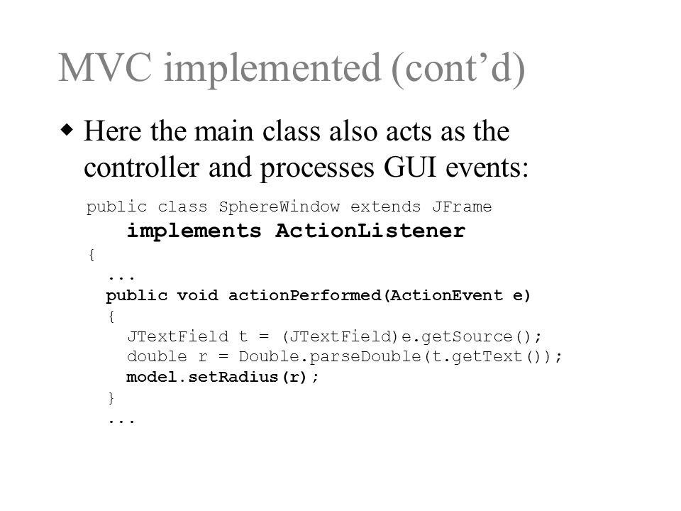 MVC implemented (cont'd)  Here the main class also acts as the controller and processes GUI events: public class SphereWindow extends JFrame implements ActionListener {...