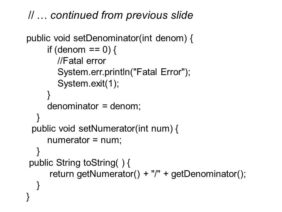 public void setDenominator(int denom) { if (denom == 0) { //Fatal error System.err.println( Fatal Error ); System.exit(1); } denominator = denom; } public void setNumerator(int num) { numerator = num; } public String toString( ) { return getNumerator() + / + getDenominator(); } } // … continued from previous slide