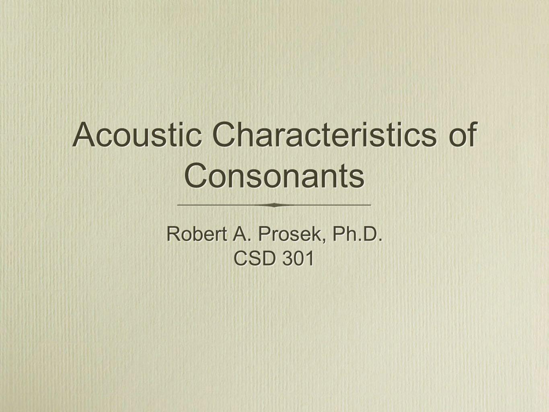Acoustic Characteristics of Consonants Robert A. Prosek, Ph.D. CSD 301 Robert A. Prosek, Ph.D. CSD 301