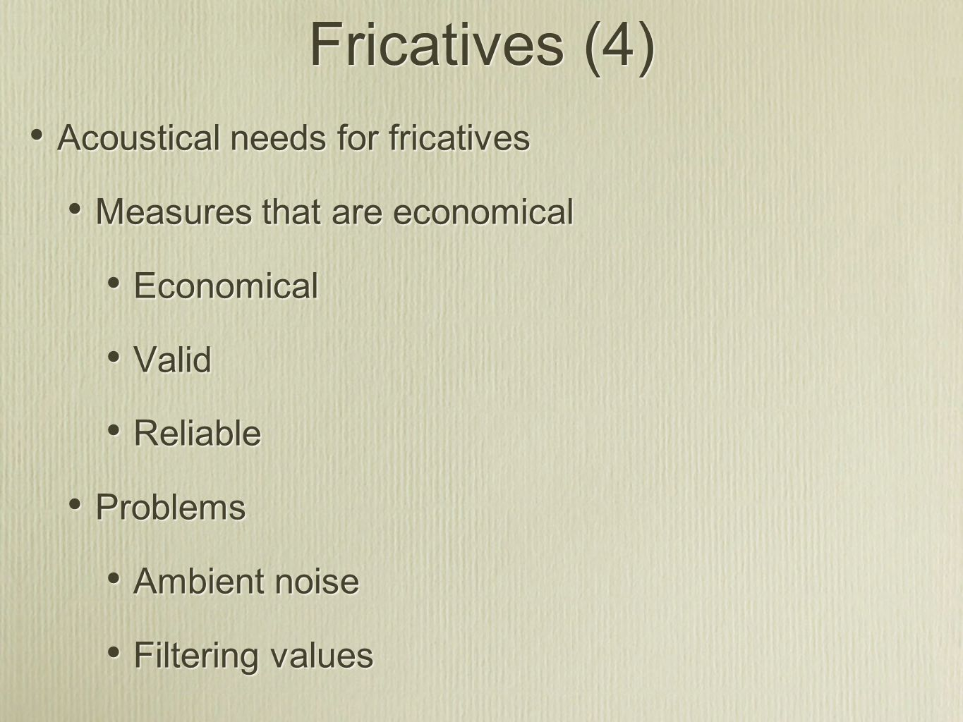 Fricatives (4) Acoustical needs for fricatives Measures that are economical Economical Valid Reliable Problems Ambient noise Filtering values Acoustic
