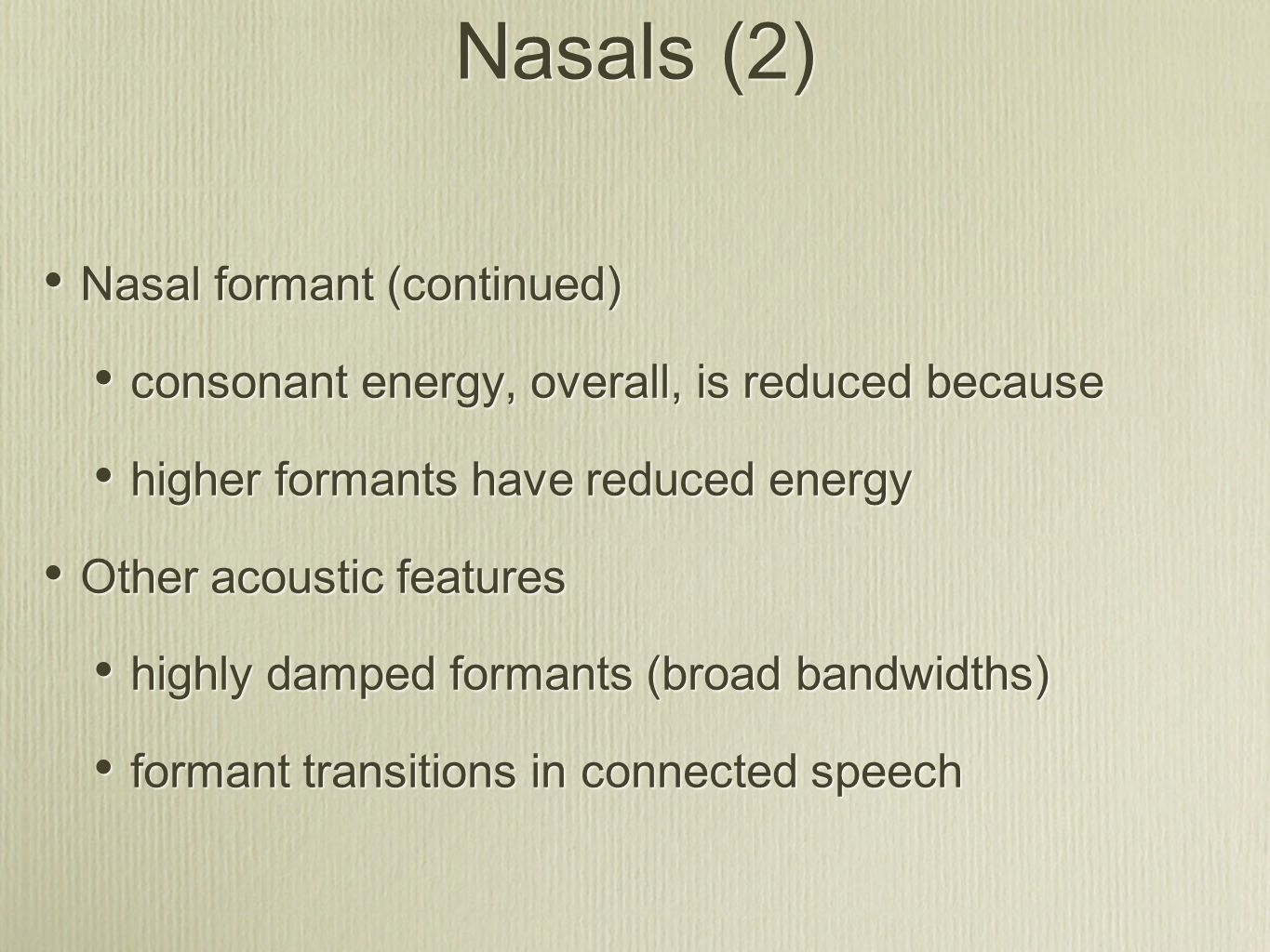 Nasals (2) Nasal formant (continued) consonant energy, overall, is reduced because higher formants have reduced energy Other acoustic features highly