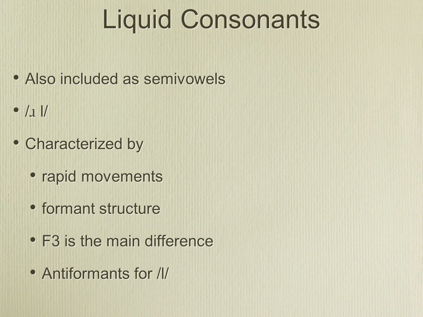 Liquid Consonants Also included as semivowels / ɹ l/ Characterized by rapid movements formant structure F3 is the main difference Antiformants for /l/