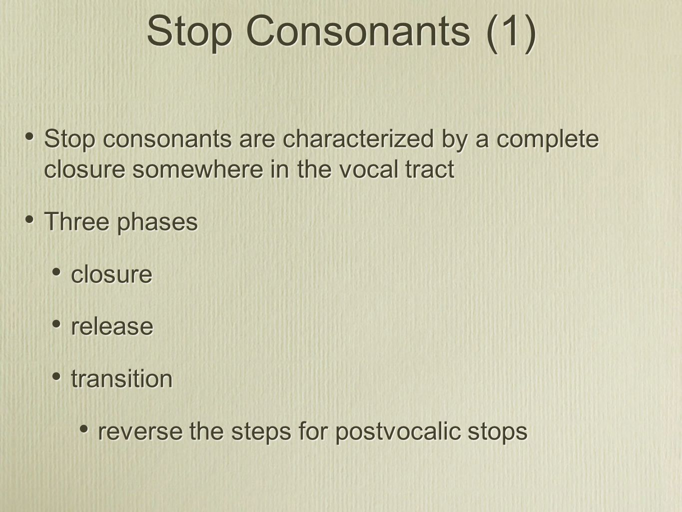 Stop Consonants (1) Stop consonants are characterized by a complete closure somewhere in the vocal tract Three phases closure release transition rever