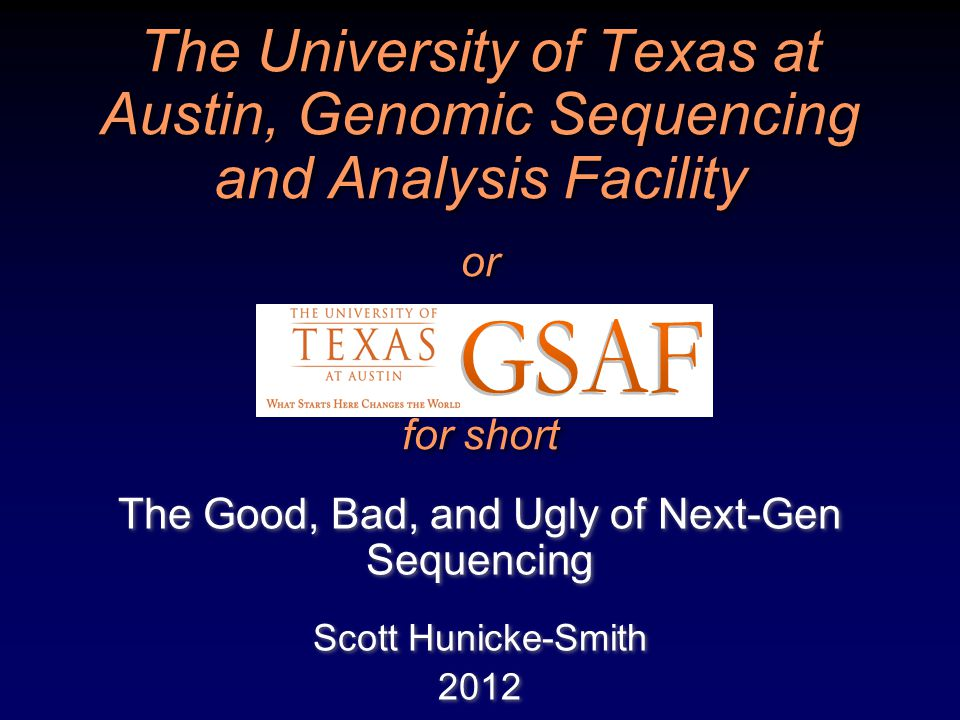The University of Texas at Austin, Genomic Sequencing and Analysis Facility or for short The Good, Bad, and Ugly of Next-Gen Sequencing Scott Hunicke-