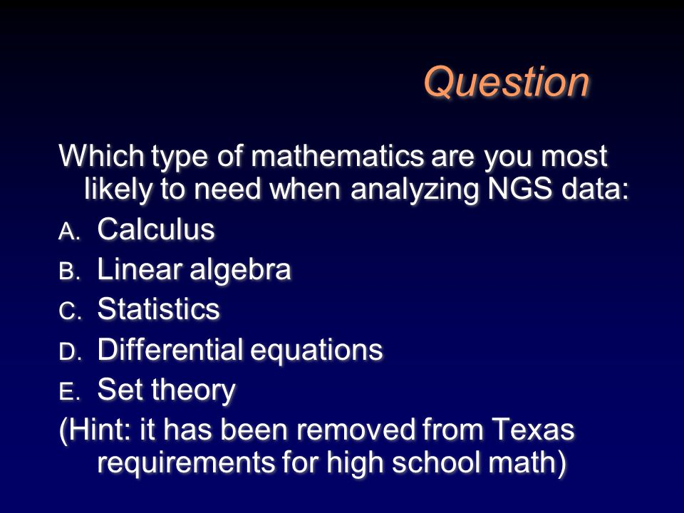 Question Which type of mathematics are you most likely to need when analyzing NGS data: A. Calculus B. Linear algebra C. Statistics D. Differential eq