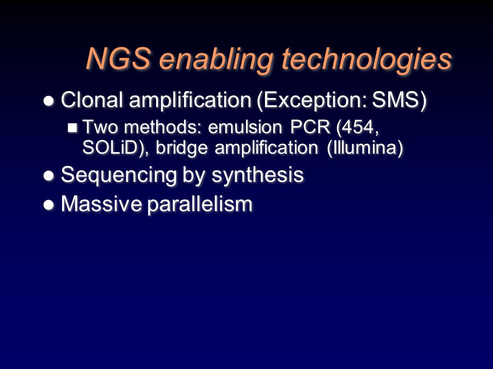 NGS enabling technologies Clonal amplification (Exception: SMS) Two methods: emulsion PCR (454, SOLiD), bridge amplification (Illumina) Sequencing by