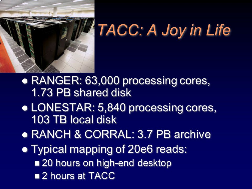 TACC: A Joy in Life RANGER: 63,000 processing cores, 1.73 PB shared disk LONESTAR: 5,840 processing cores, 103 TB local disk RANCH & CORRAL: 3.7 PB ar