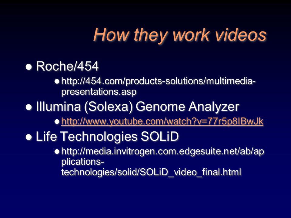 How they work videos Roche/454 http://454.com/products-solutions/multimedia- presentations.asp Illumina (Solexa) Genome Analyzer http://www.youtube.co