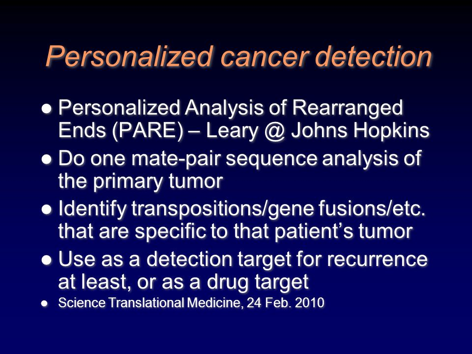 Personalized cancer detection Personalized Analysis of Rearranged Ends (PARE) – Leary @ Johns Hopkins Do one mate-pair sequence analysis of the primar