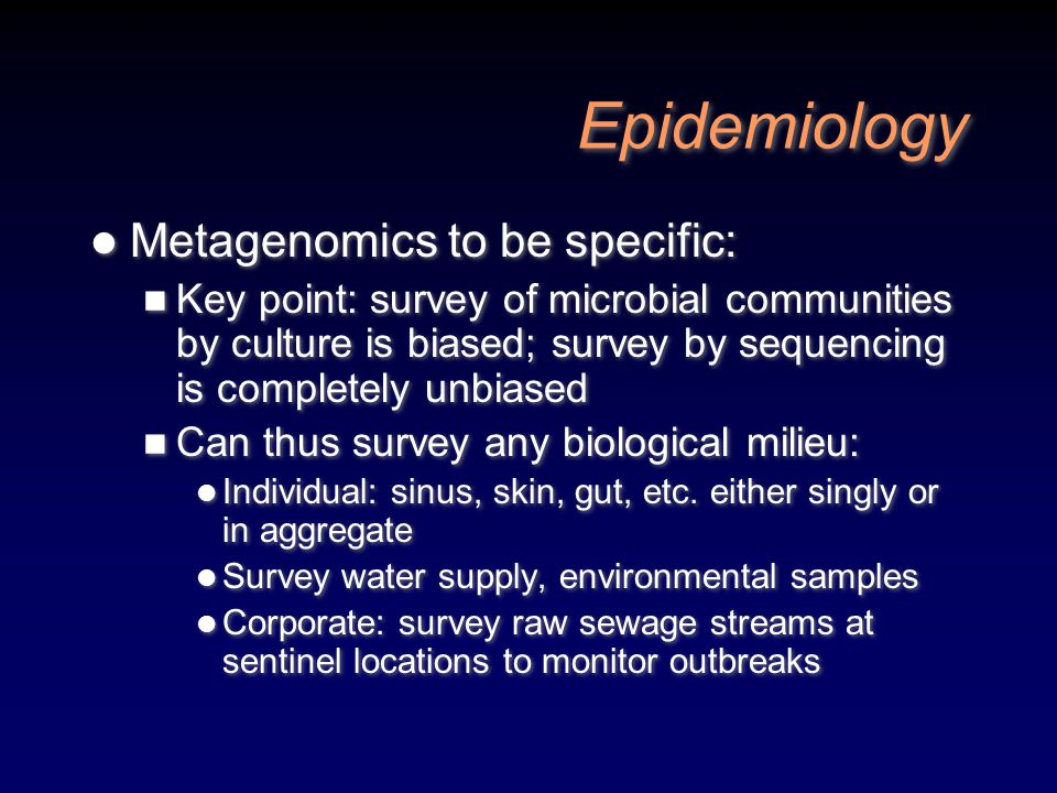 Epidemiology Metagenomics to be specific: Key point: survey of microbial communities by culture is biased; survey by sequencing is completely unbiased