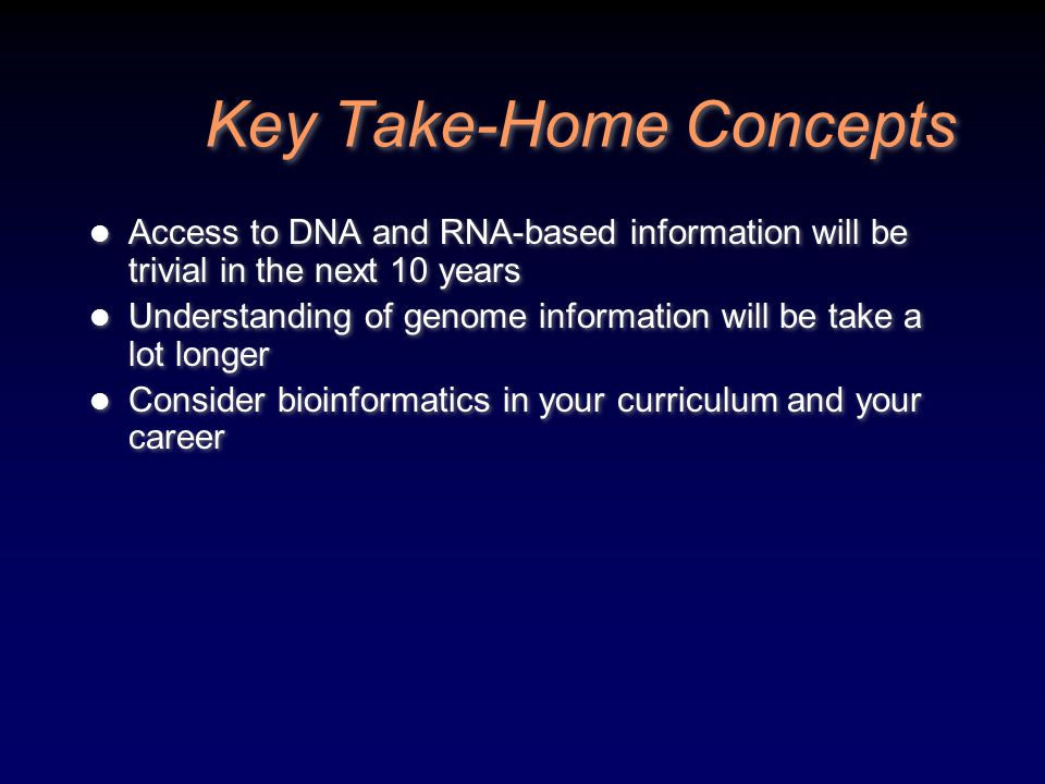 Key Take-Home Concepts Access to DNA and RNA-based information will be trivial in the next 10 years Understanding of genome information will be take a