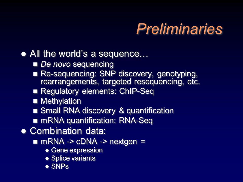 Preliminaries All the world's a sequence… De novo sequencing Re-sequencing: SNP discovery, genotyping, rearrangements, targeted resequencing, etc. Reg