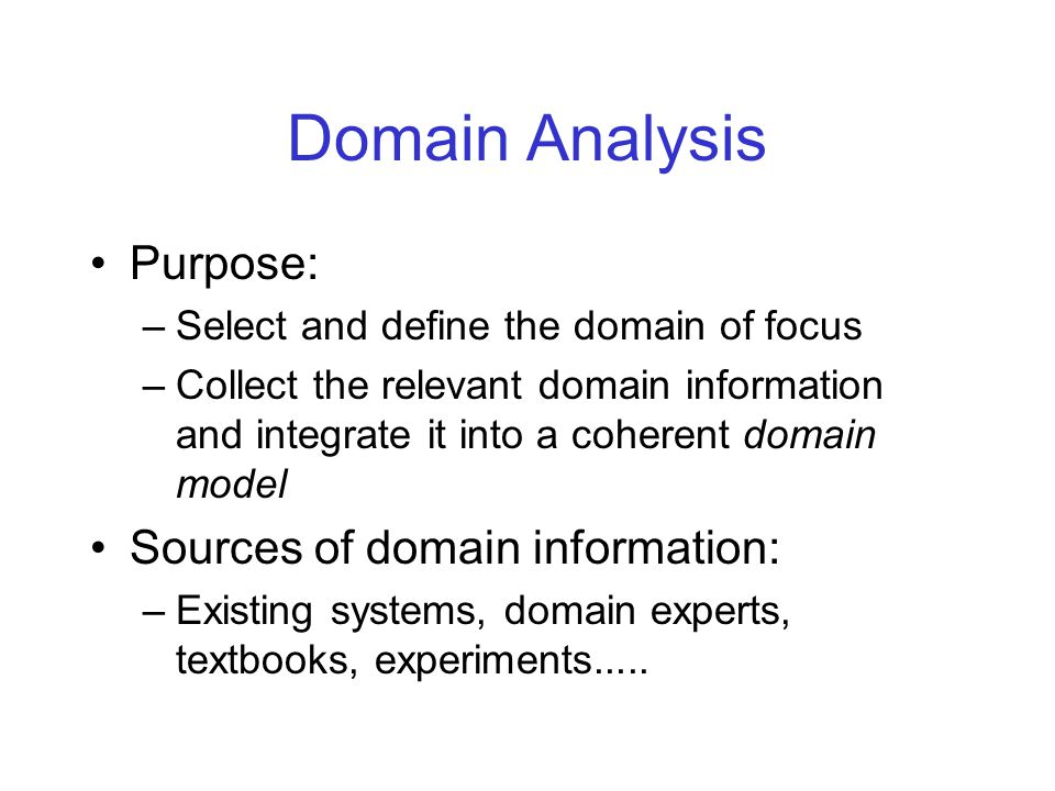 Domain Model A domain model is an explicit representation of the common and the variable properties of the system in a domain, the semantics of the properties and domain concepts, and the dependencies between the variable properties Domain model's components: –Domain Definition Defines: –the scope of a domain; –existing systems; –rationale for including or excluding a given system.