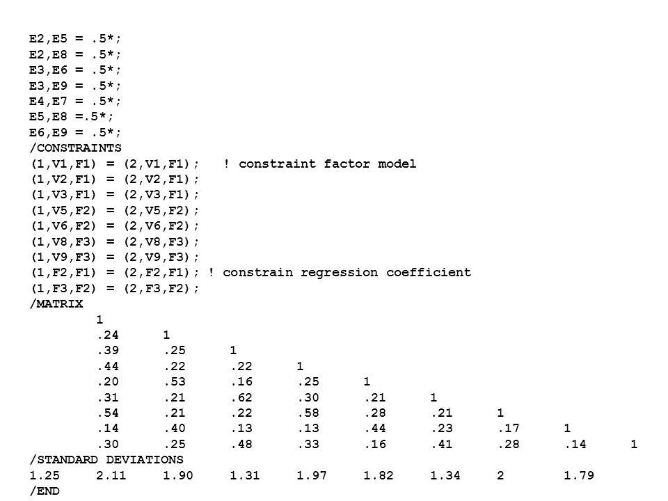 E2,E5 =.5*; E2,E8 =.5*; E3,E6 =.5*; E3,E9 =.5*; E4,E7 =.5*; E5,E8 =.5*; E6,E9 =.5*; /CONSTRAINTS (1,V1,F1) = (2,V1,F1); ! constraint factor model (1,V