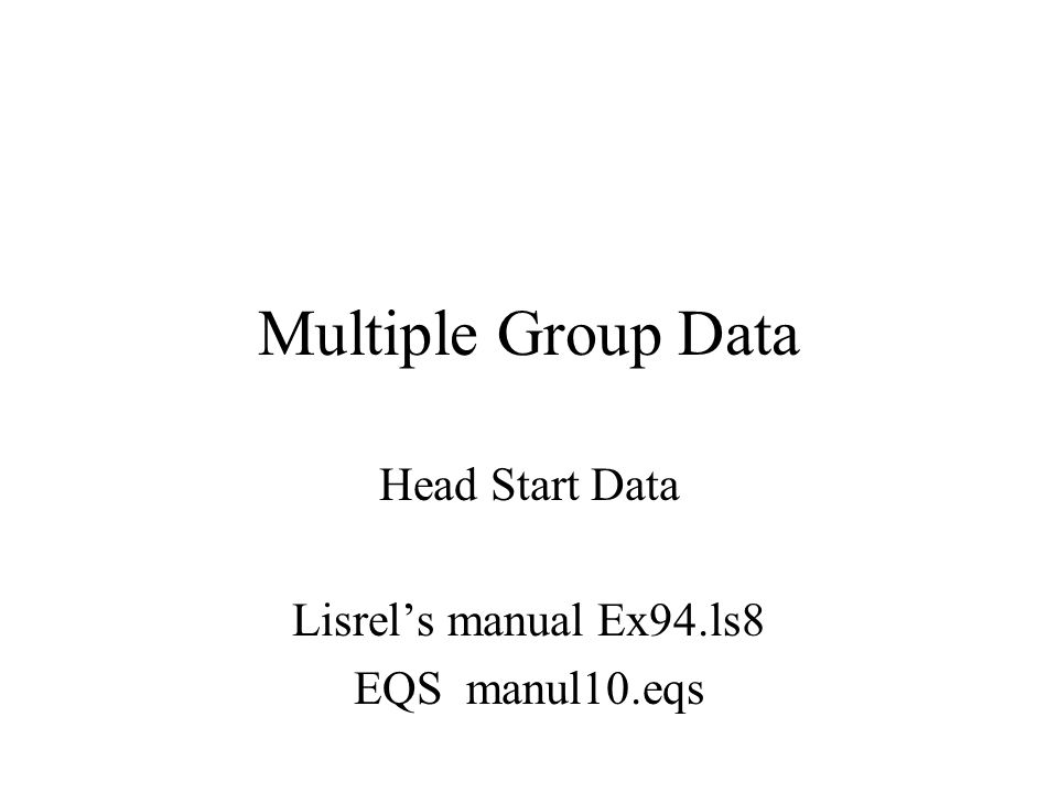 Multiple Group Data Head Start Data Lisrel's manual Ex94.ls8 EQS manul10.eqs
