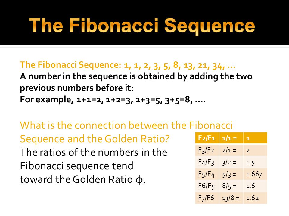 The Fibonacci Sequence: 1, 1, 2, 3, 5, 8, 13, 21, 34, … A number in the sequence is obtained by adding the two previous numbers before it: For example, 1+1=2, 1+2=3, 2+3=5, 3+5=8, ….