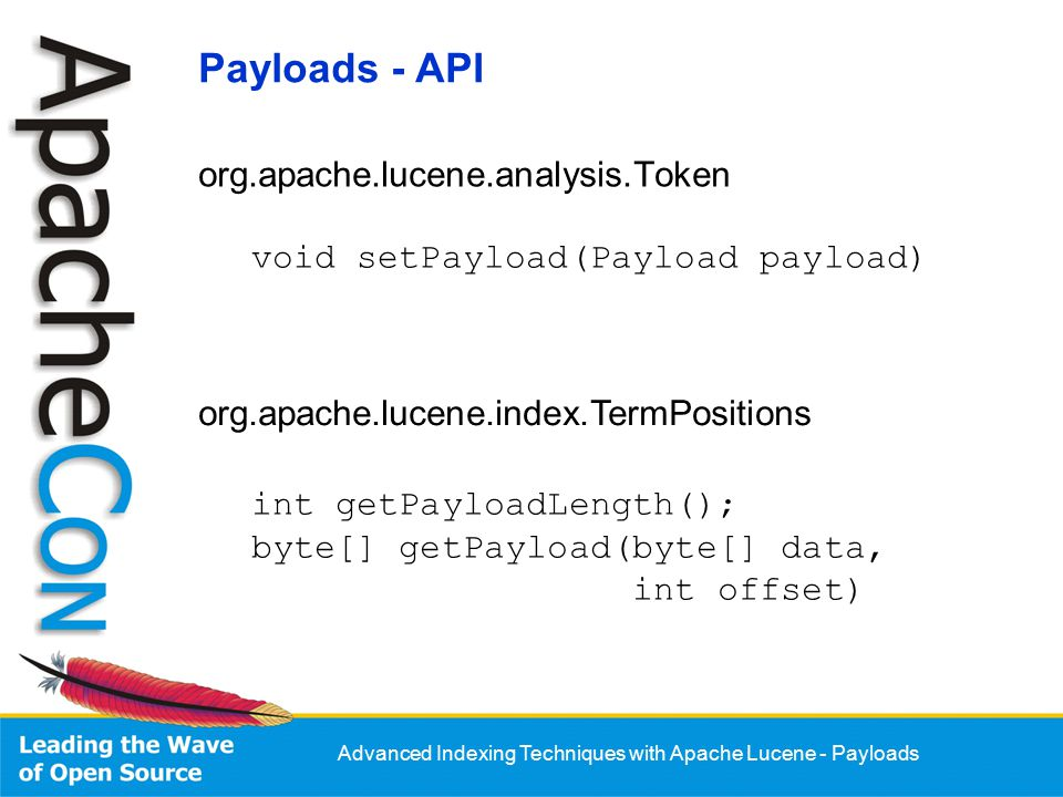 Advanced Indexing Techniques with Apache Lucene - Payloads org.apache.lucene.analysis.Token void setPayload(Payload payload) org.apache.lucene.index.TermPositions int getPayloadLength(); byte[] getPayload(byte[] data, int offset) Payloads - API
