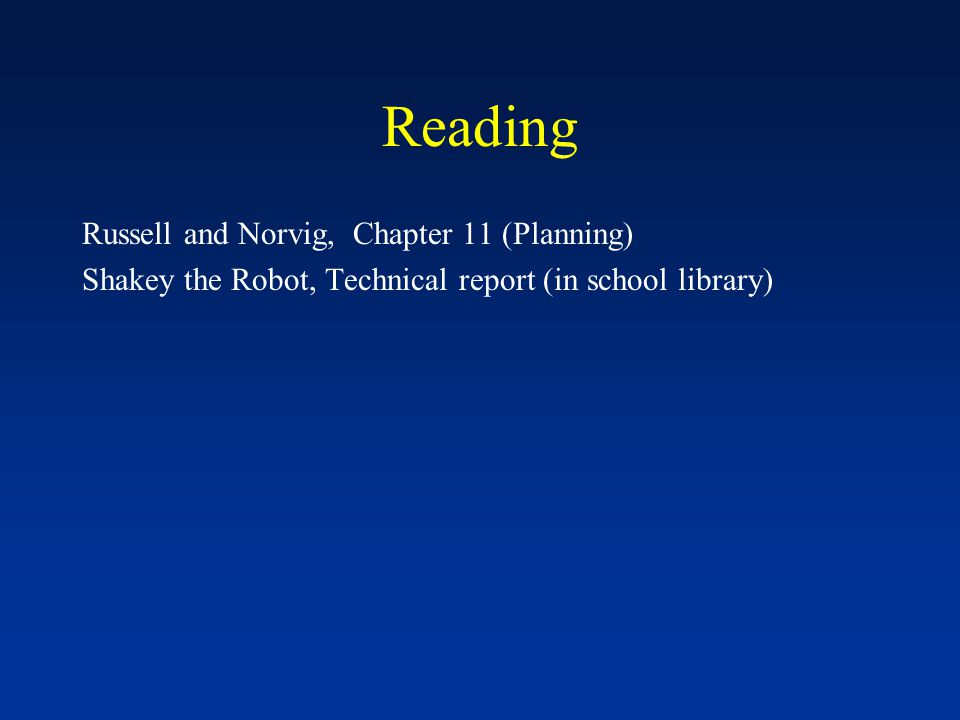 Reading Russell and Norvig, Chapter 11 (Planning) Shakey the Robot, Technical report (in school library)