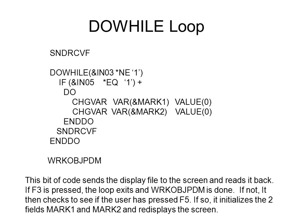 DOWHILE Loop SNDRCVF DOWHILE(&IN03 *NE '1') IF (&IN05 *EQ '1') + DO CHGVAR VAR(&MARK1) VALUE(0) CHGVAR VAR(&MARK2) VALUE(0) ENDDO SNDRCVF ENDDO WRKOBJPDM This bit of code sends the display file to the screen and reads it back.