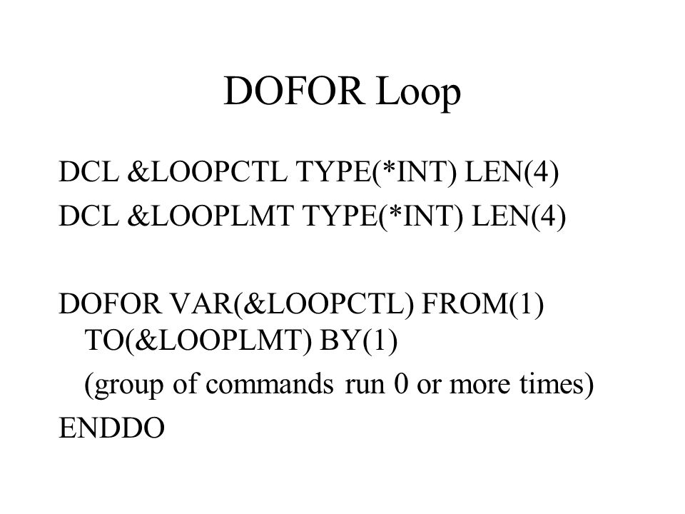DOFOR Loop DCL &LOOPCTL TYPE(*INT) LEN(4) DCL &LOOPLMT TYPE(*INT) LEN(4) DOFOR VAR(&LOOPCTL) FROM(1) TO(&LOOPLMT) BY(1) (group of commands run 0 or more times) ENDDO