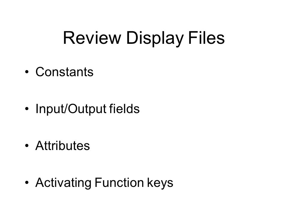 Review Display Files Constants Input/Output fields Attributes Activating Function keys