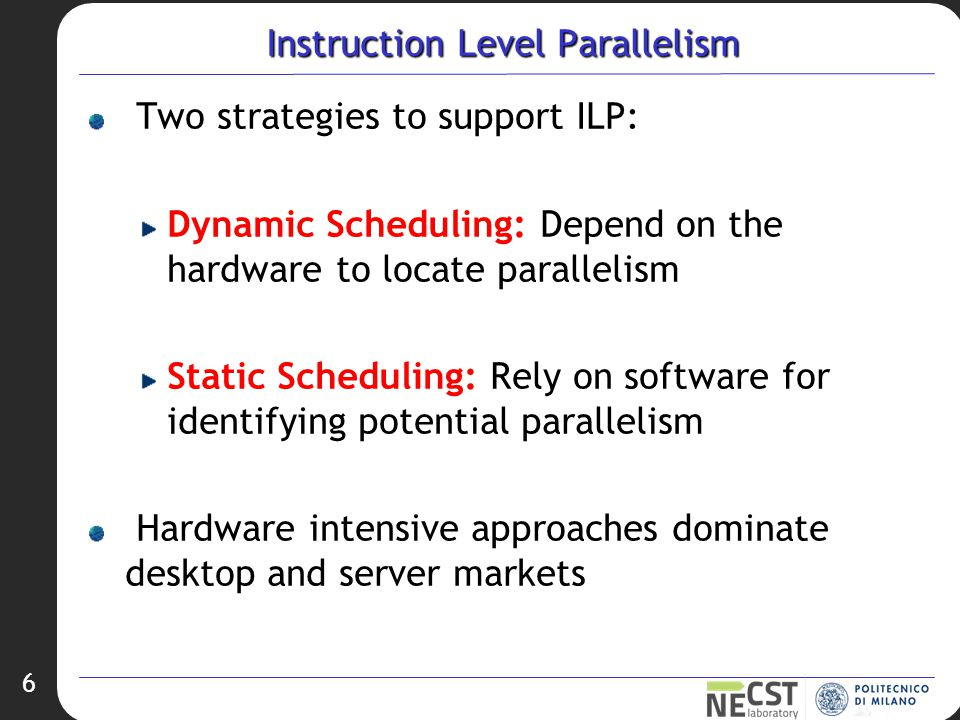 6 Instruction Level Parallelism Two strategies to support ILP: Dynamic Scheduling: Depend on the hardware to locate parallelism Static Scheduling: Rely on software for identifying potential parallelism Hardware intensive approaches dominate desktop and server markets