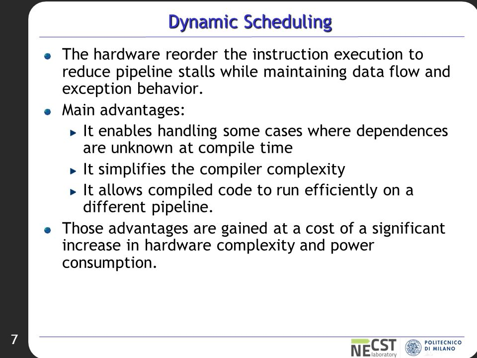 7 Dynamic Scheduling The hardware reorder the instruction execution to reduce pipeline stalls while maintaining data flow and exception behavior.