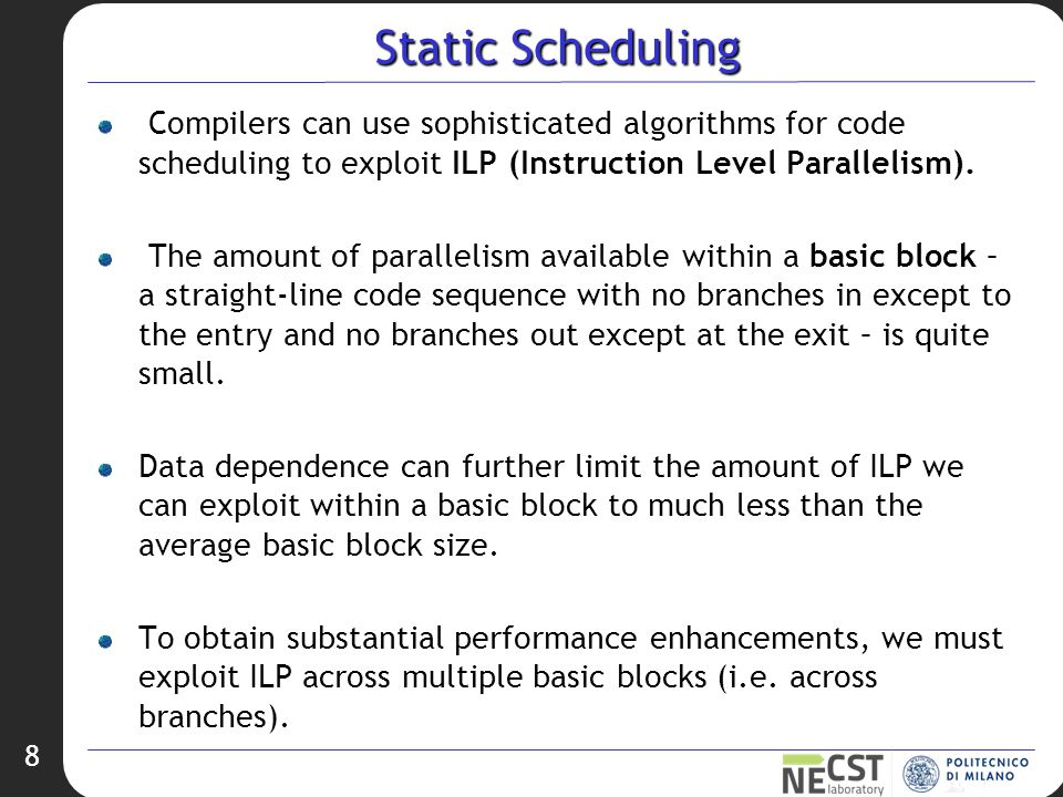 8 Static Scheduling Compilers can use sophisticated algorithms for code scheduling to exploit ILP (Instruction Level Parallelism).