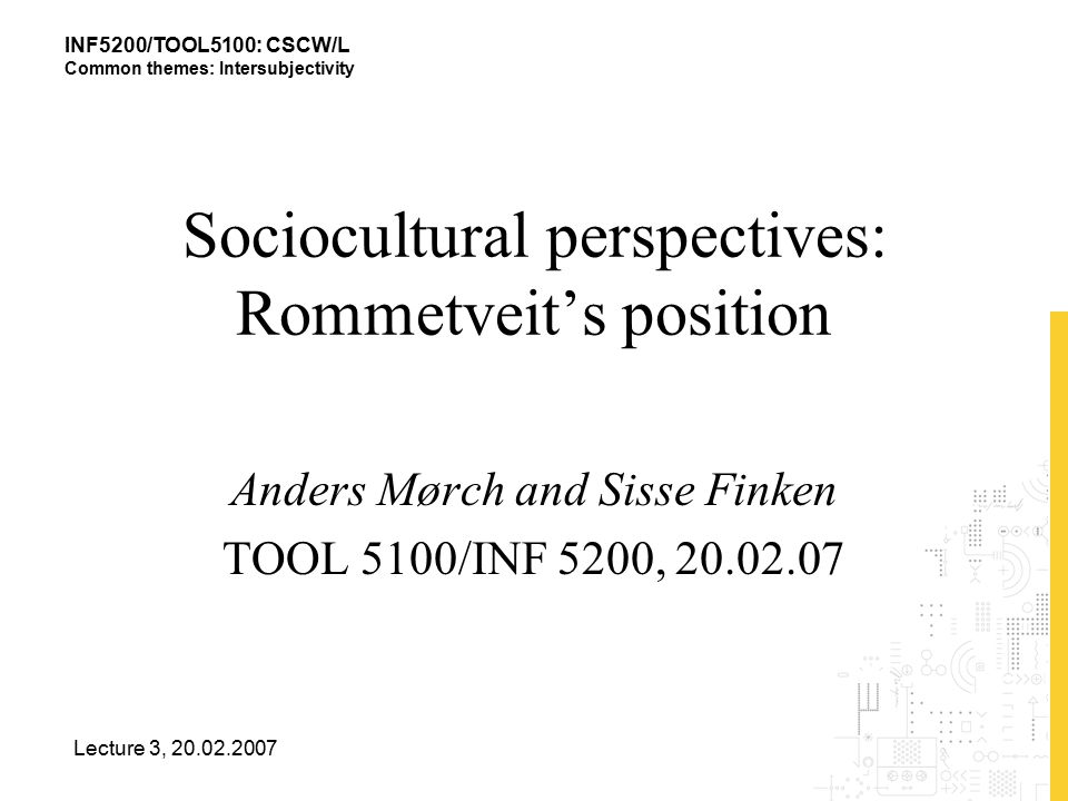 INF5200/TOOL5100: CSCW/L Common themes: Intersubjectivity Lecture 3, 20.02.2007 Sociocultural perspectives: Rommetveit's position Anders Mørch and Sisse Finken TOOL 5100/INF 5200, 20.02.07
