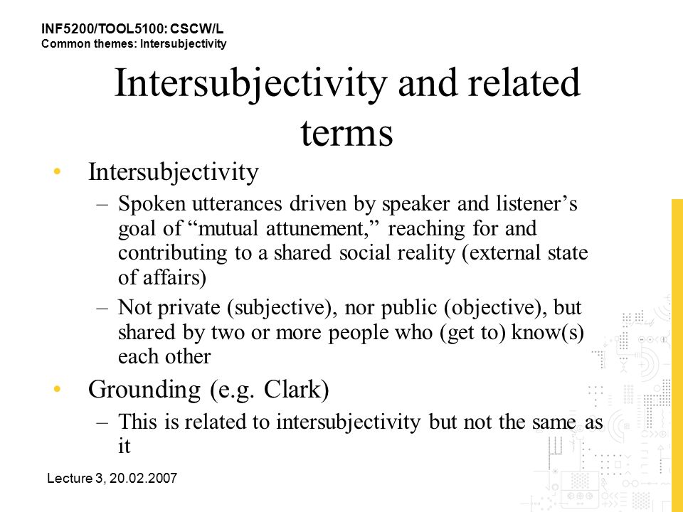 INF5200/TOOL5100: CSCW/L Common themes: Intersubjectivity Lecture 3, 20.02.2007 Intersubjectivity and related terms Intersubjectivity –Spoken utterances driven by speaker and listener's goal of mutual attunement, reaching for and contributing to a shared social reality (external state of affairs) –Not private (subjective), nor public (objective), but shared by two or more people who (get to) know(s) each other Grounding (e.g.