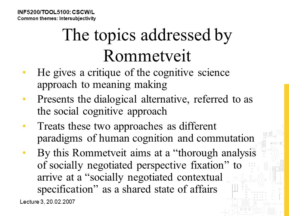 INF5200/TOOL5100: CSCW/L Common themes: Intersubjectivity Lecture 3, 20.02.2007 The topics addressed by Rommetveit He gives a critique of the cognitive science approach to meaning making Presents the dialogical alternative, referred to as the social cognitive approach Treats these two approaches as different paradigms of human cognition and commutation By this Rommetveit aims at a thorough analysis of socially negotiated perspective fixation to arrive at a socially negotiated contextual specification as a shared state of affairs