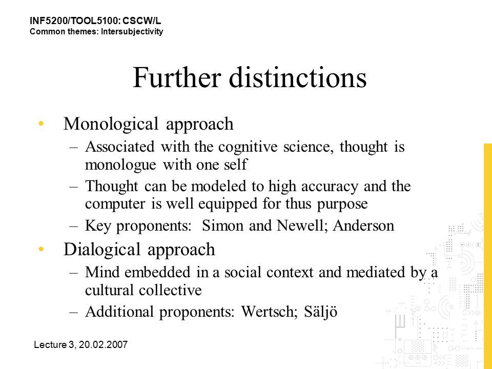 INF5200/TOOL5100: CSCW/L Common themes: Intersubjectivity Lecture 3, 20.02.2007 Further distinctions Monological approach –Associated with the cognitive science, thought is monologue with one self –Thought can be modeled to high accuracy and the computer is well equipped for thus purpose –Key proponents: Simon and Newell; Anderson Dialogical approach –Mind embedded in a social context and mediated by a cultural collective –Additional proponents: Wertsch; Säljö