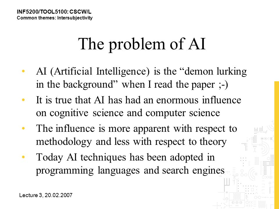 INF5200/TOOL5100: CSCW/L Common themes: Intersubjectivity Lecture 3, 20.02.2007 The problem of AI AI (Artificial Intelligence) is the demon lurking in the background when I read the paper ;-) It is true that AI has had an enormous influence on cognitive science and computer science The influence is more apparent with respect to methodology and less with respect to theory Today AI techniques has been adopted in programming languages and search engines