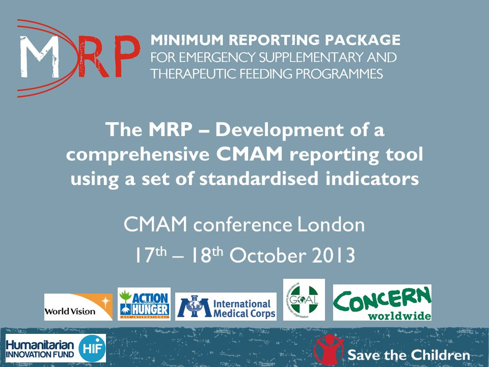 The MRP – Development of a comprehensive CMAM reporting tool using a set of standardised indicators CMAM conference London 17 th – 18 th October 2013