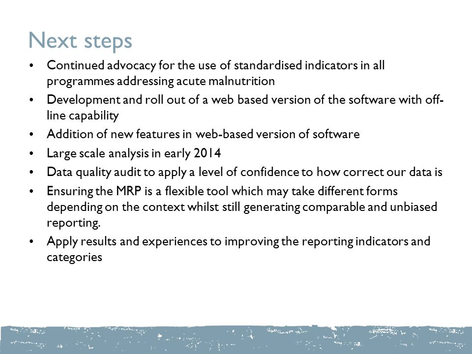 Next steps Continued advocacy for the use of standardised indicators in all programmes addressing acute malnutrition Development and roll out of a web based version of the software with off- line capability Addition of new features in web-based version of software Large scale analysis in early 2014 Data quality audit to apply a level of confidence to how correct our data is Ensuring the MRP is a flexible tool which may take different forms depending on the context whilst still generating comparable and unbiased reporting.