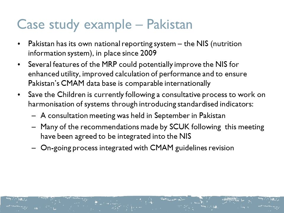 Case study example – Pakistan Pakistan has its own national reporting system – the NIS (nutrition information system), in place since 2009 Several features of the MRP could potentially improve the NIS for enhanced utility, improved calculation of performance and to ensure Pakistan's CMAM data base is comparable internationally Save the Children is currently following a consultative process to work on harmonisation of systems through introducing standardised indicators: –A consultation meeting was held in September in Pakistan –Many of the recommendations made by SCUK following this meeting have been agreed to be integrated into the NIS –On-going process integrated with CMAM guidelines revision