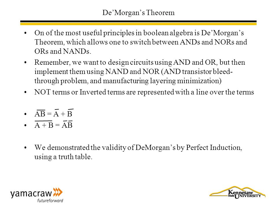 De'Morgan's Theorem On of the most useful principles in boolean algebra is De'Morgan's Theorem, which allows one to switch between ANDs and NORs and ORs and NANDs.