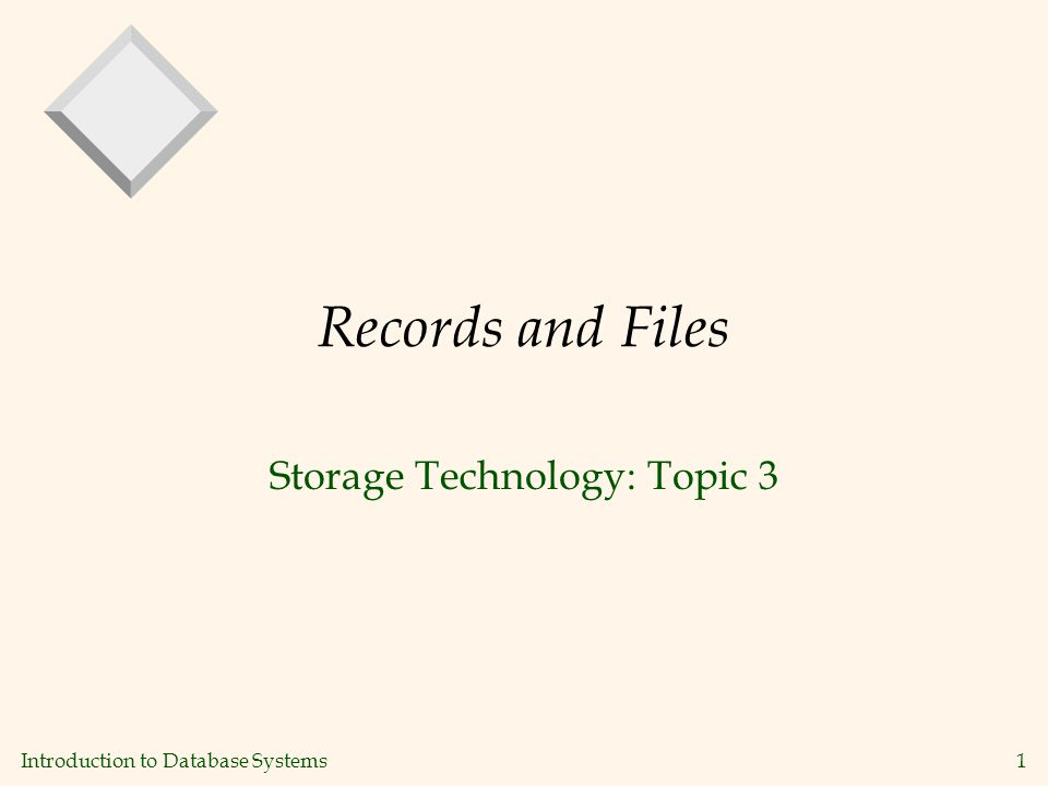 Introduction to Database Systems1 Records and Files Storage Technology: Topic 3