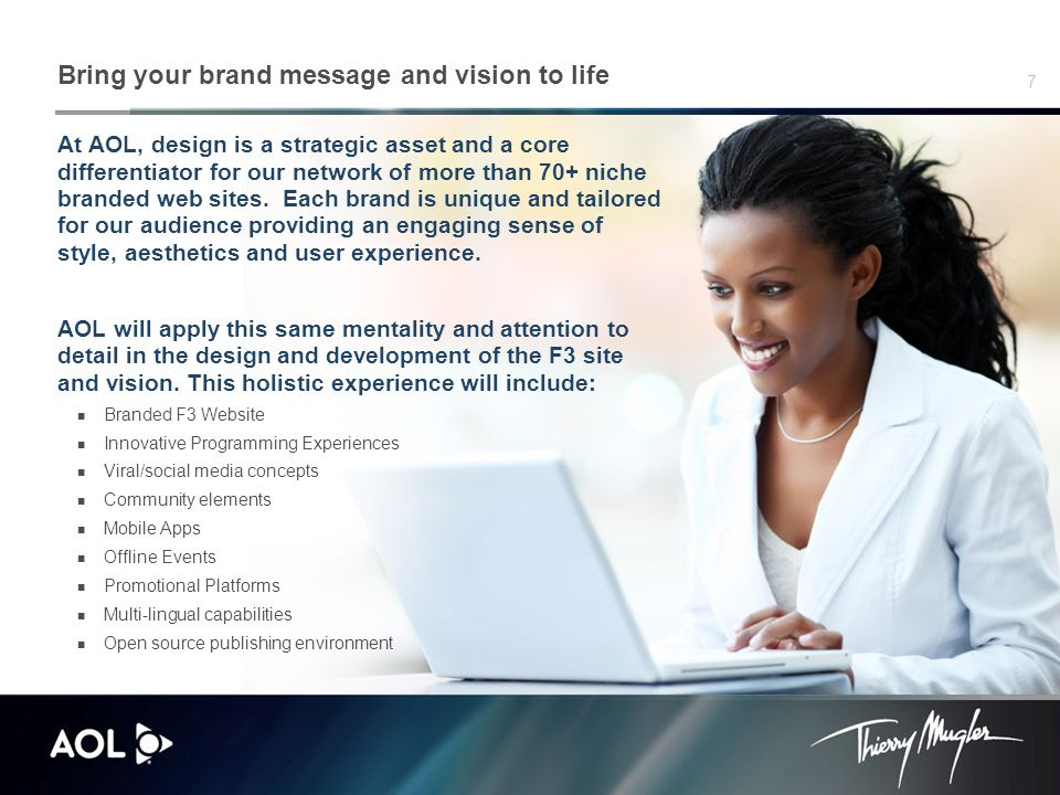 7 Bring your brand message and vision to life At AOL, design is a strategic asset and a core differentiator for our network of more than 70+ niche branded web sites.