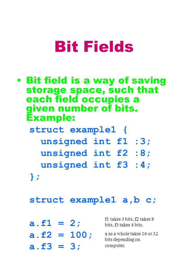 Bit Fields Bit field is a way of saving storage space, such that each field occupies a given number of bits.