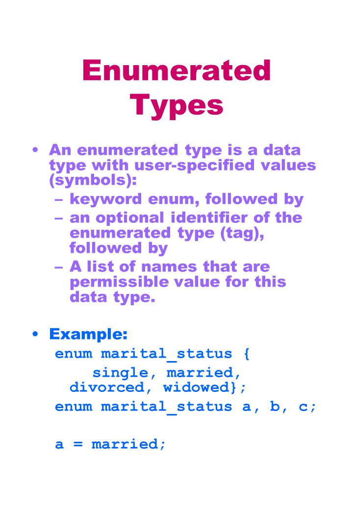 Enumerated Types An enumerated type is a data type with user-specified values (symbols): –keyword enum, followed by –an optional identifier of the enumerated type (tag), followed by –A list of names that are permissible value for this data type.