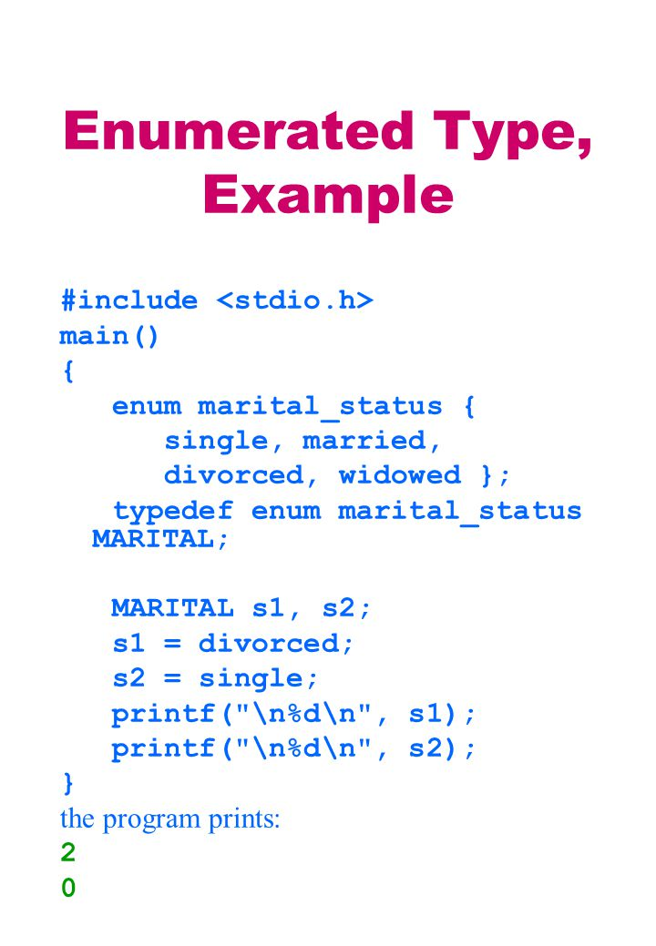 Enumerated Type, Example #include main() { enum marital_status { single, married, divorced, widowed }; typedef enum marital_status MARITAL; MARITAL s1, s2; s1 = divorced; s2 = single; printf( \n%d\n , s1); printf( \n%d\n , s2); } the program prints: 2 0