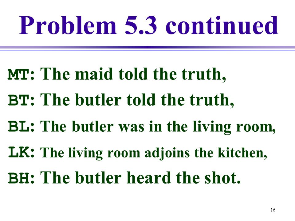 16 Problem 5.3 continued MT : The maid told the truth, BT : The butler told the truth, BL : The butler was in the living room, LK : The living room ad